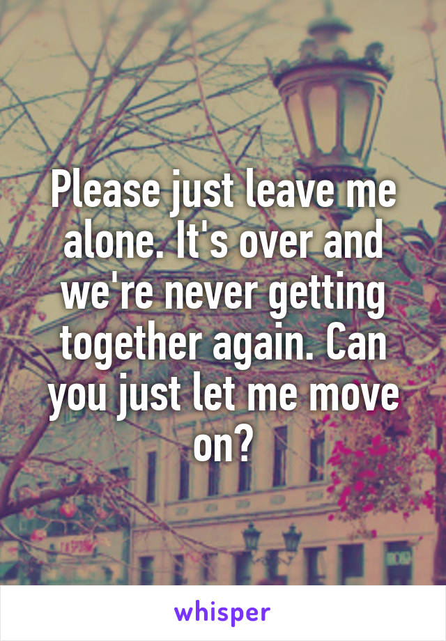 Please just leave me alone. It's over and we're never getting together again. Can you just let me move on?