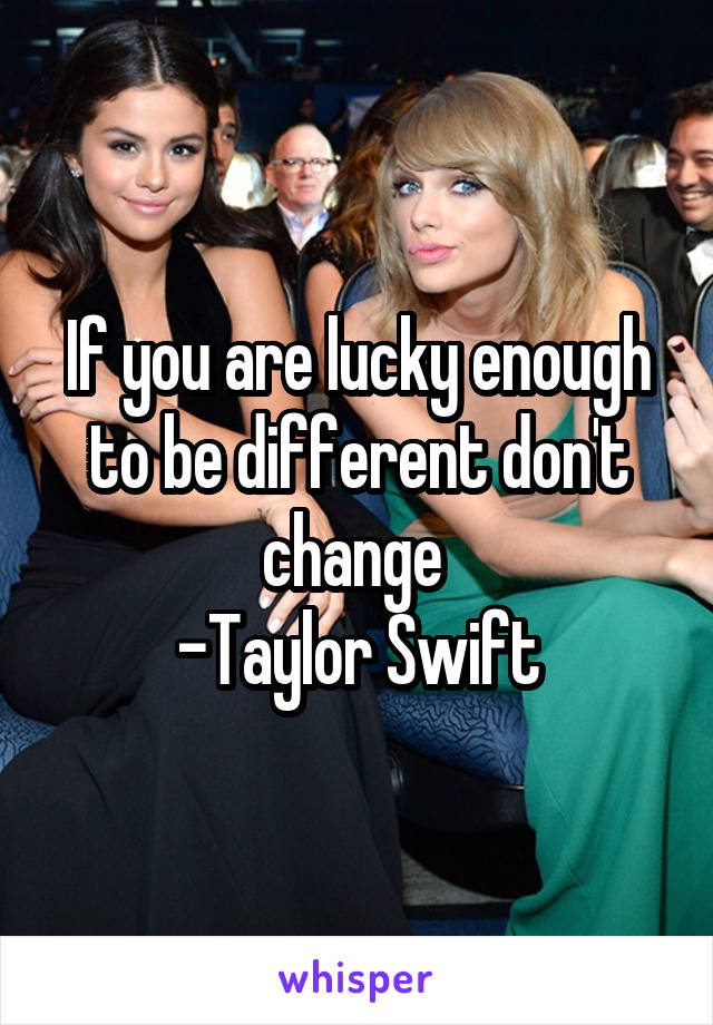 If you are lucky enough to be different don't change  -Taylor Swift