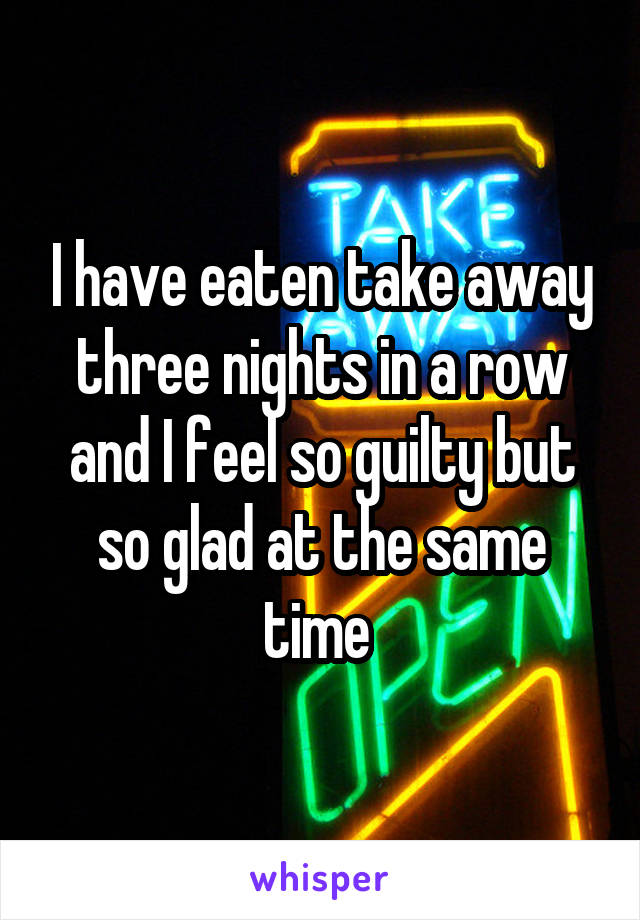 I have eaten take away three nights in a row and I feel so guilty but so glad at the same time