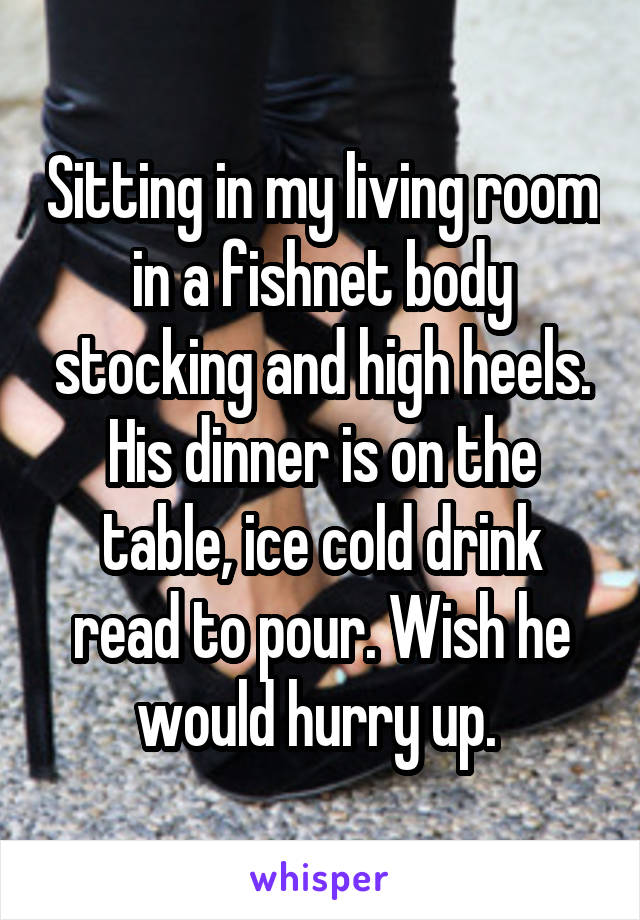 Sitting in my living room in a fishnet body stocking and high heels. His dinner is on the table, ice cold drink read to pour. Wish he would hurry up.