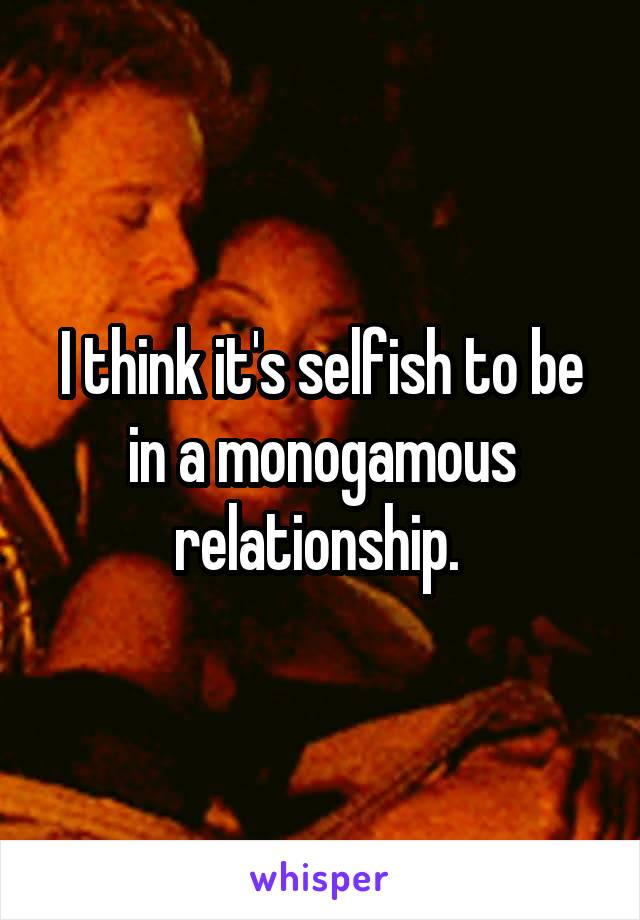 I think it's selfish to be in a monogamous relationship.