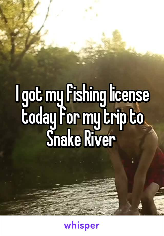 I got my fishing license today for my trip to Snake River