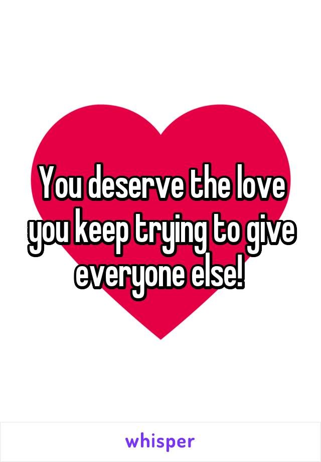 You deserve the love you keep trying to give everyone else!