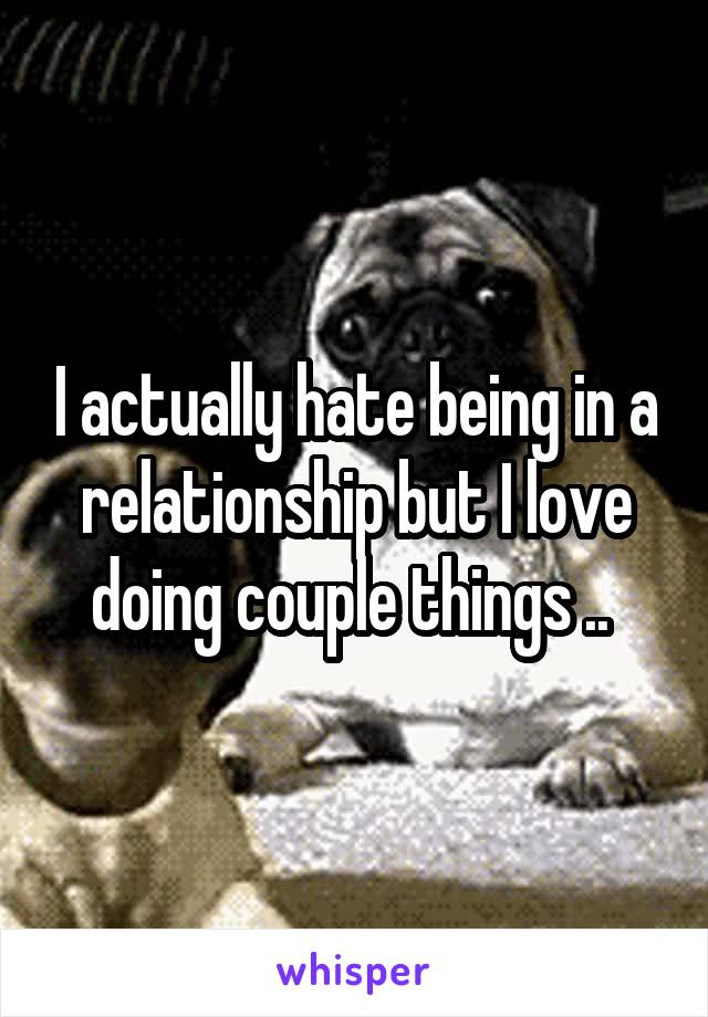 I actually hate being in a relationship but I love doing couple things ..