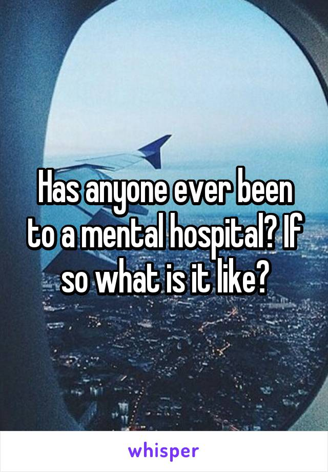 Has anyone ever been to a mental hospital? If so what is it like?