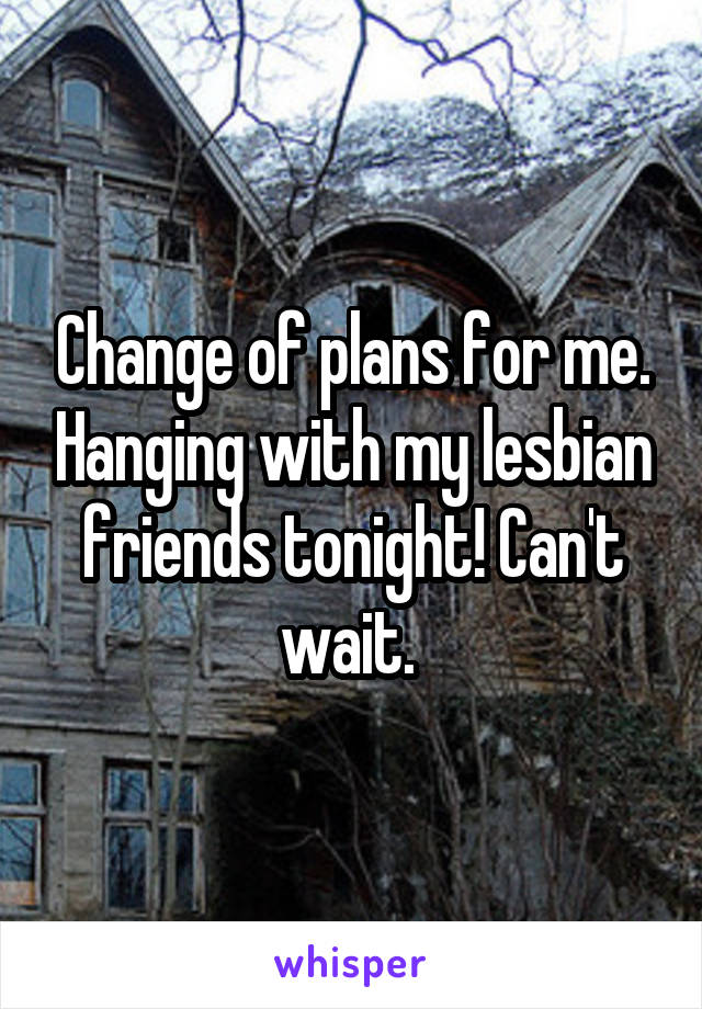 Change of plans for me. Hanging with my lesbian friends tonight! Can't wait.