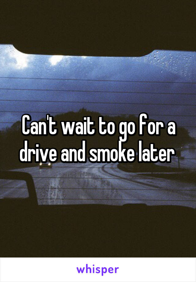 Can't wait to go for a drive and smoke later