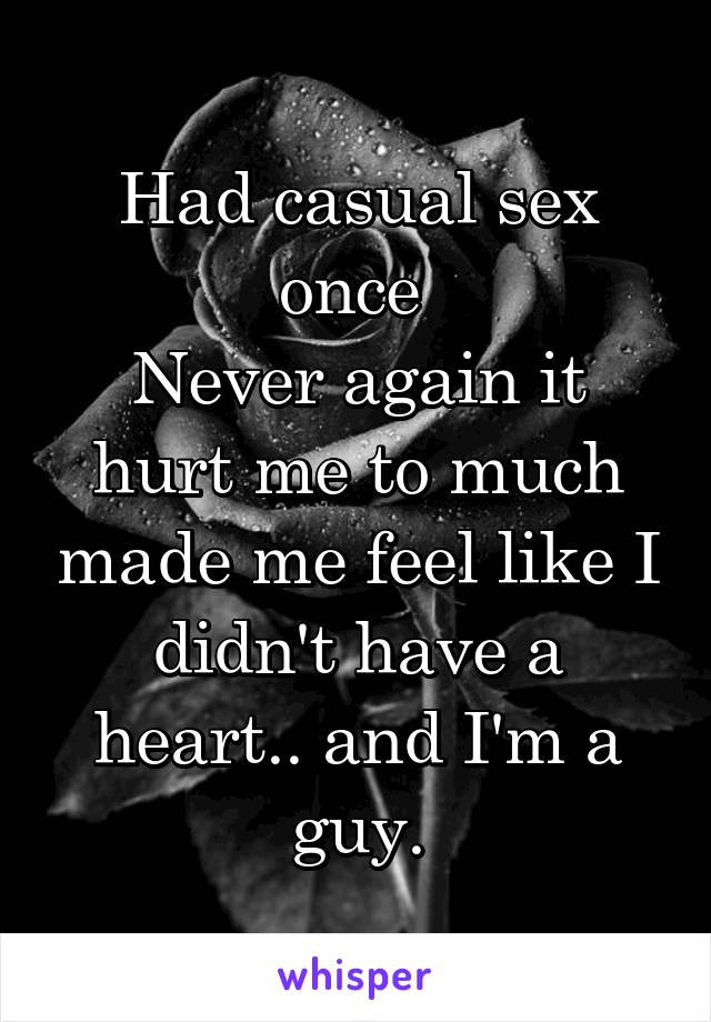 Had casual sex once  Never again it hurt me to much made me feel like I didn't have a heart.. and I'm a guy.