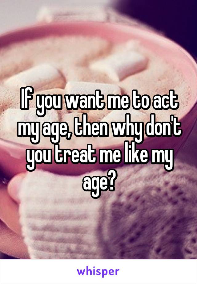 If you want me to act my age, then why don't you treat me like my age?