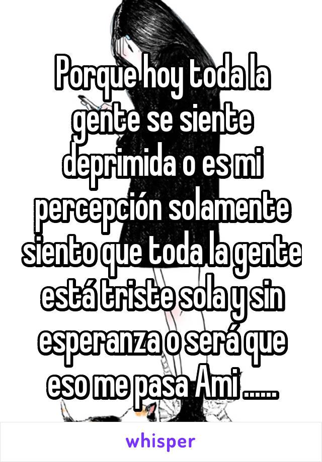 Porque hoy toda la gente se siente deprimida o es mi percepción solamente siento que toda la gente está triste sola y sin esperanza o será que eso me pasa Ami ......