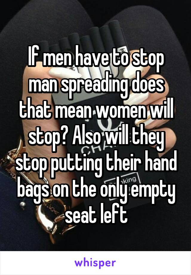 If men have to stop man spreading does that mean women will stop? Also will they stop putting their hand bags on the only empty seat left
