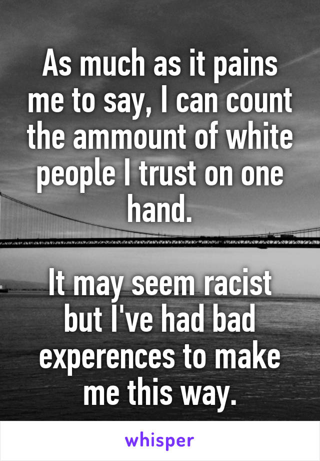 As much as it pains me to say, I can count the ammount of white people I trust on one hand.  It may seem racist but I've had bad experences to make me this way.