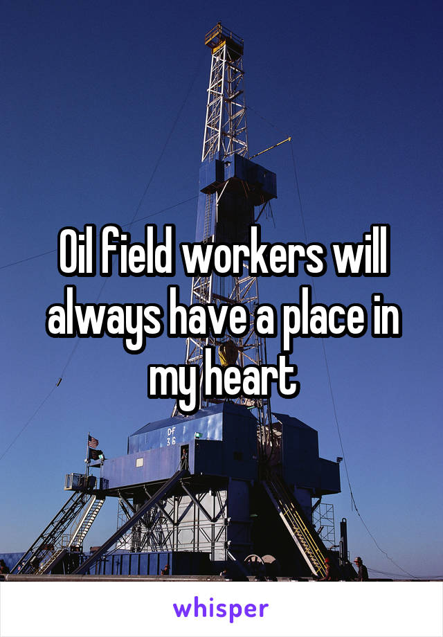 Oil field workers will always have a place in my heart