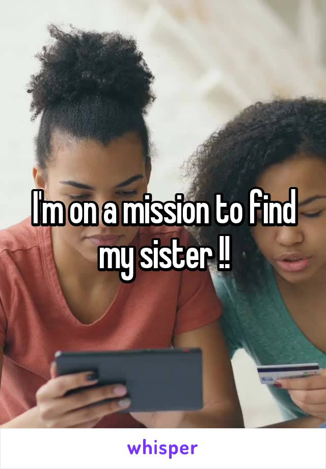 I'm on a mission to find my sister !!