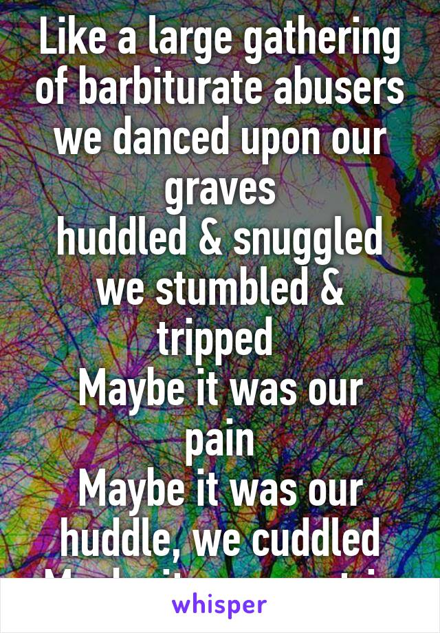 Like a large gathering of barbiturate abusers we danced upon our graves huddled & snuggled we stumbled & tripped  Maybe it was our pain Maybe it was our huddle, we cuddled Maybe it was our trip