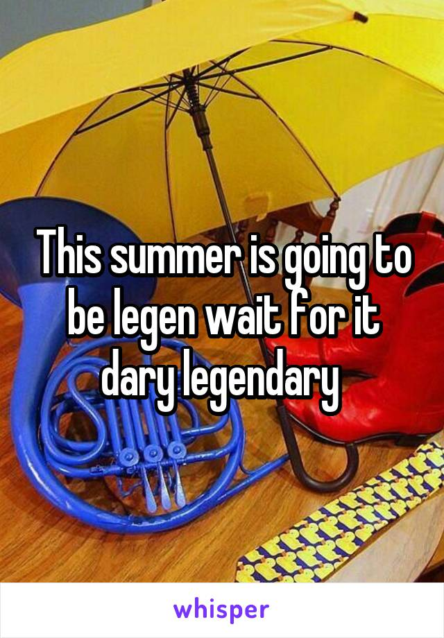 This summer is going to be legen wait for it dary legendary