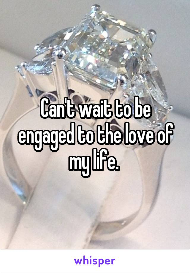 Can't wait to be engaged to the love of my life.