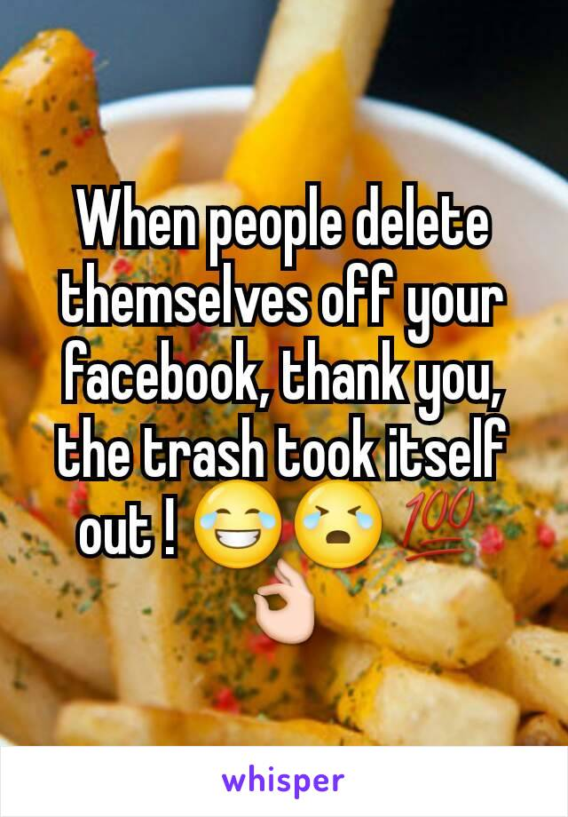 When people delete themselves off your facebook, thank you, the trash took itself out ! 😂😭💯👌