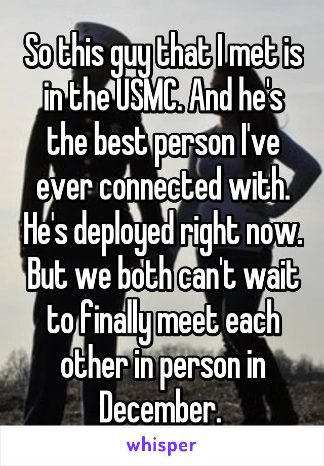 So this guy that I met is in the USMC. And he's the best person I've ever connected with. He's deployed right now. But we both can't wait to finally meet each other in person in December.