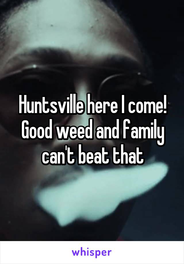 Huntsville here I come! Good weed and family can't beat that