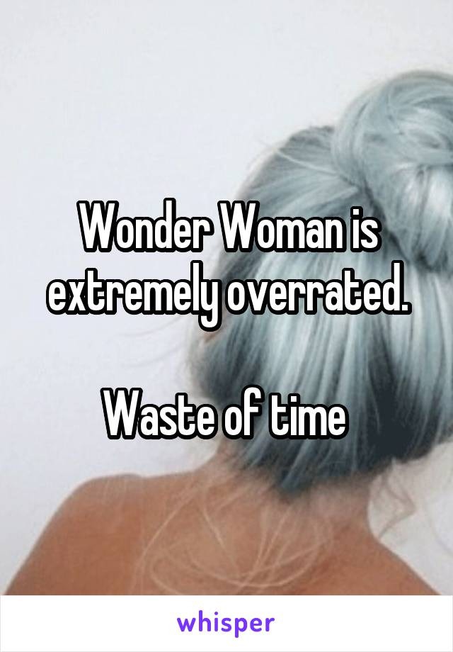 Wonder Woman is extremely overrated.  Waste of time