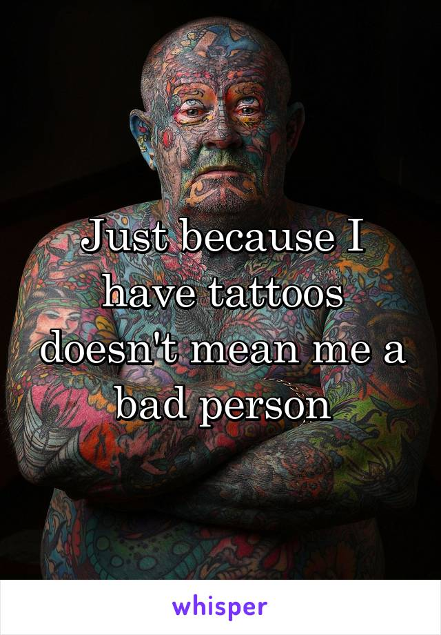 Just because I have tattoos doesn't mean me a bad person