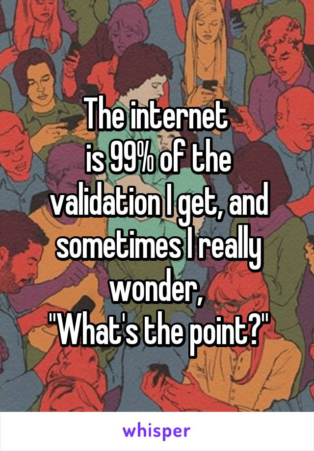 """The internet  is 99% of the validation I get, and sometimes I really wonder,  """"What's the point?"""""""