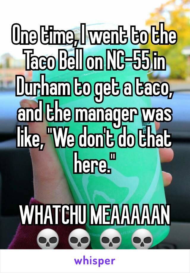 "One time, I went to the Taco Bell on NC-55 in Durham to get a taco, and the manager was like, ""We don't do that here.""  WHATCHU MEAAAAAN 💀💀💀💀"