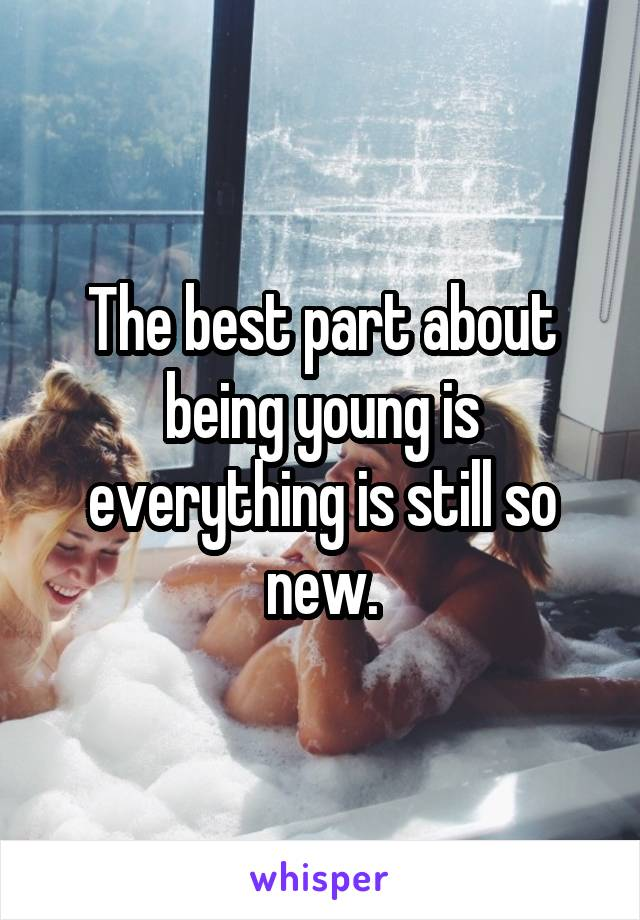 The best part about being young is everything is still so new.