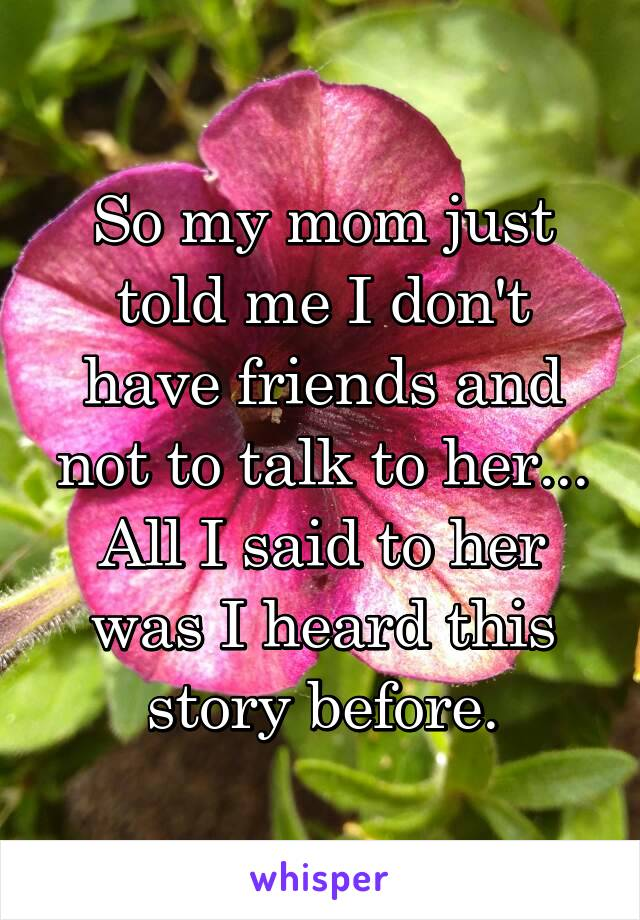 So my mom just told me I don't have friends and not to talk to her... All I said to her was I heard this story before.