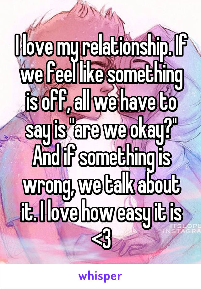 "I love my relationship. If we feel like something is off, all we have to say is ""are we okay?"" And if something is wrong, we talk about it. I love how easy it is <3"