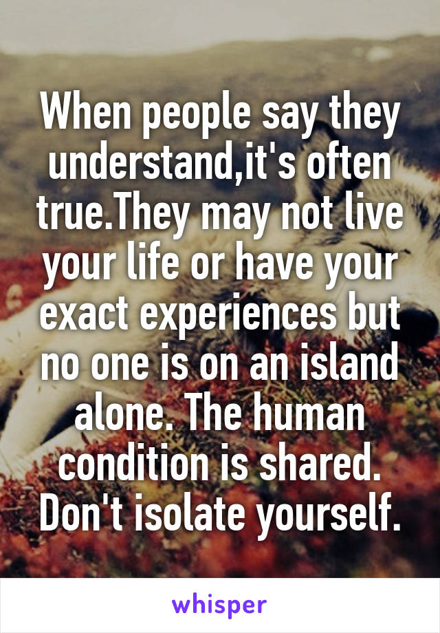 When people say they understand,it's often true.They may not live your life or have your exact experiences but no one is on an island alone. The human condition is shared. Don't isolate yourself.