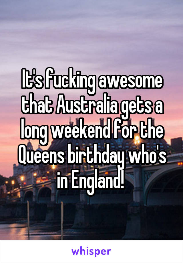 It's fucking awesome that Australia gets a long weekend for the Queens birthday who's in England!