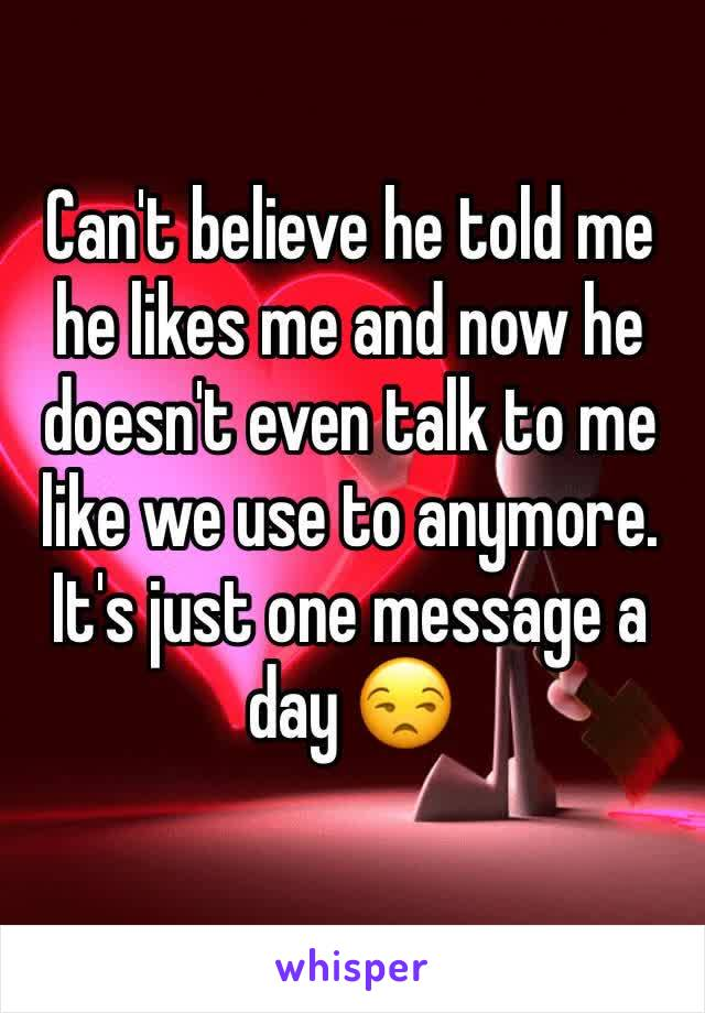 Can't believe he told me he likes me and now he doesn't even talk to me like we use to anymore. It's just one message a day 😒