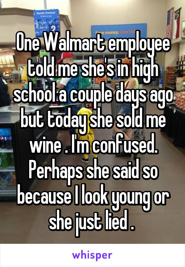 One Walmart employee told me she's in high school a couple days ago but today she sold me wine . I'm confused. Perhaps she said so because I look young or she just lied .