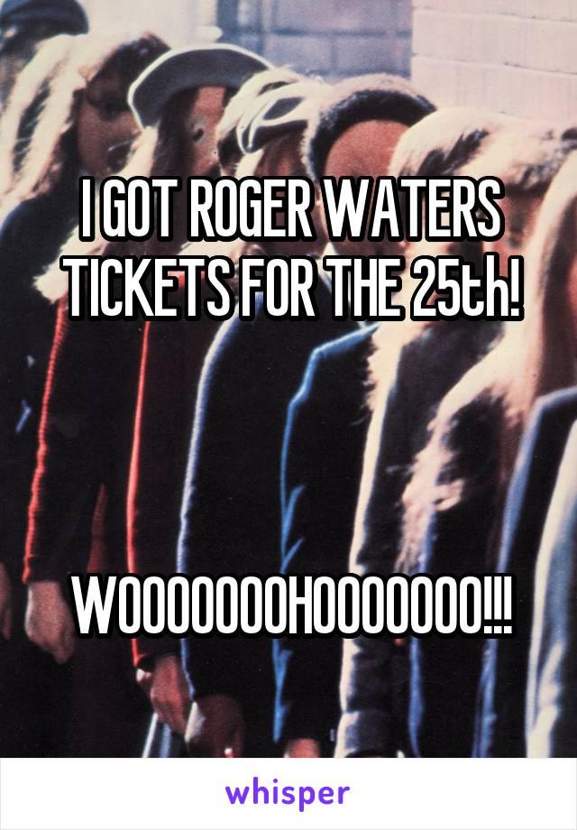 I GOT ROGER WATERS TICKETS FOR THE 25th!    WOOOOOOOHOOOOOOO!!!