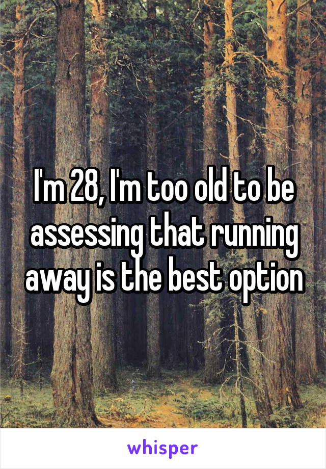I'm 28, I'm too old to be assessing that running away is the best option