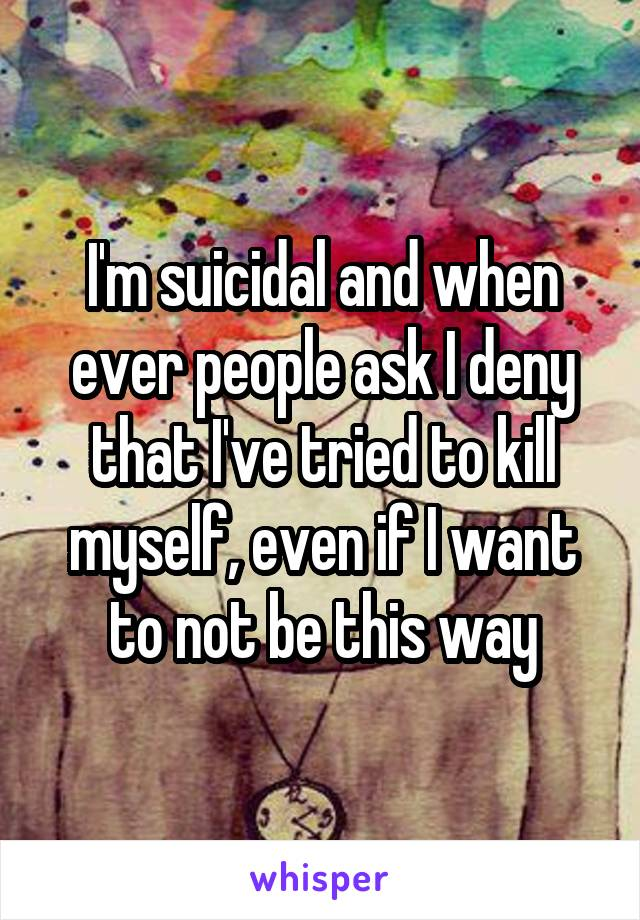 I'm suicidal and when ever people ask I deny that I've tried to kill myself, even if I want to not be this way