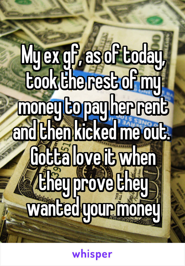 My ex gf, as of today, took the rest of my money to pay her rent and then kicked me out.  Gotta love it when they prove they wanted your money