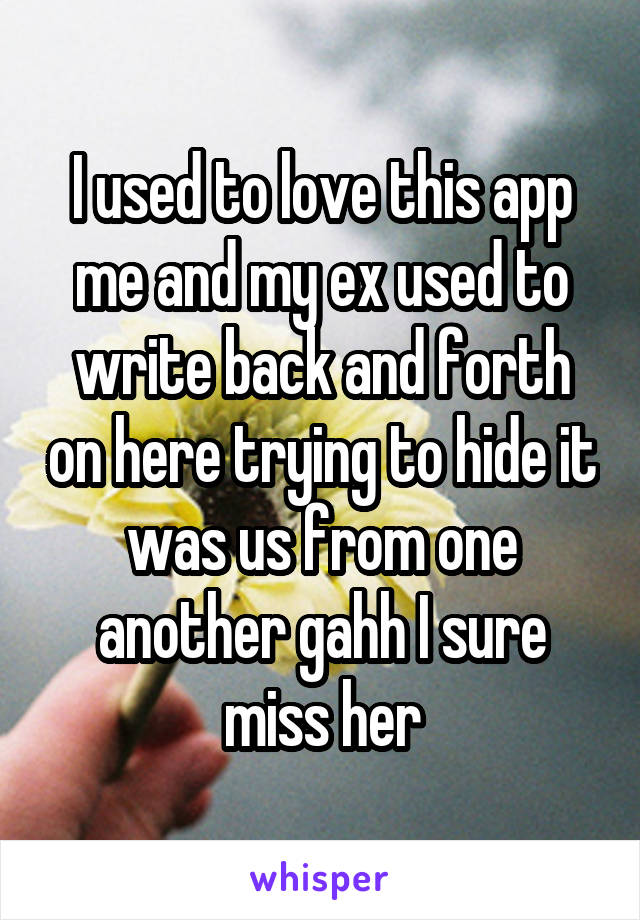 I used to love this app me and my ex used to write back and forth on here trying to hide it was us from one another gahh I sure miss her