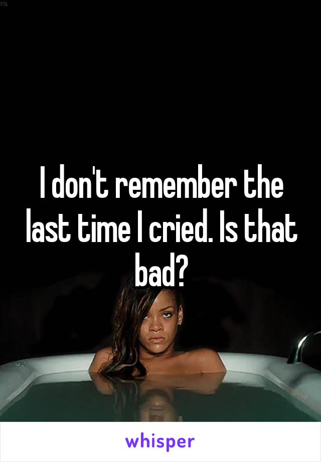 I don't remember the last time I cried. Is that bad?