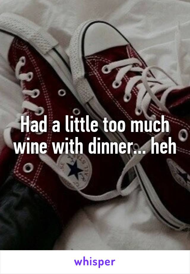 Had a little too much wine with dinner... heh
