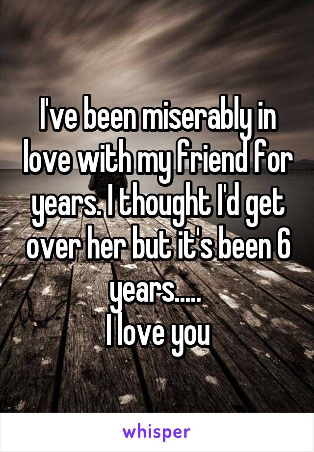 I've been miserably in love with my friend for years. I thought I'd get over her but it's been 6 years.....  I love you
