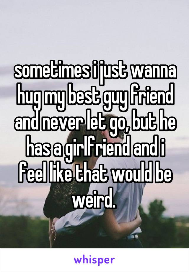 sometimes i just wanna hug my best guy friend and never let go, but he has a girlfriend and i feel like that would be weird.