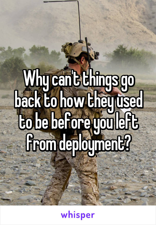 Why can't things go back to how they used to be before you left from deployment?