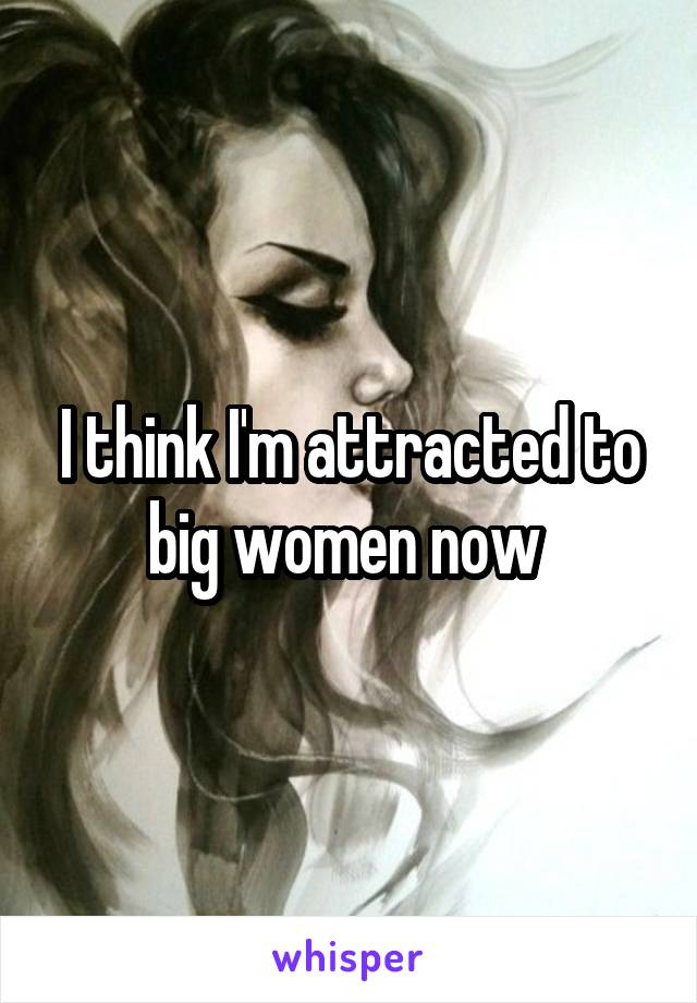 I think I'm attracted to big women now