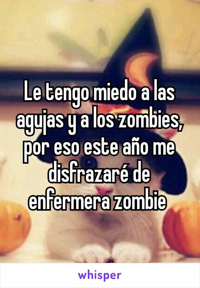 Le tengo miedo a las agujas y a los zombies, por eso este año me disfrazaré de enfermera zombie