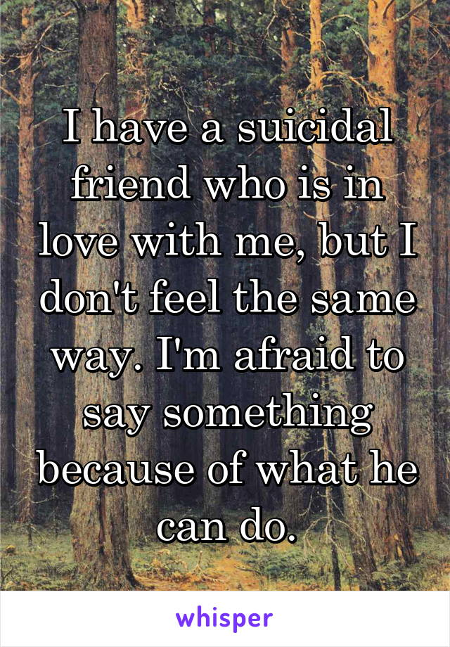 I have a suicidal friend who is in love with me, but I don't feel the same way. I'm afraid to say something because of what he can do.