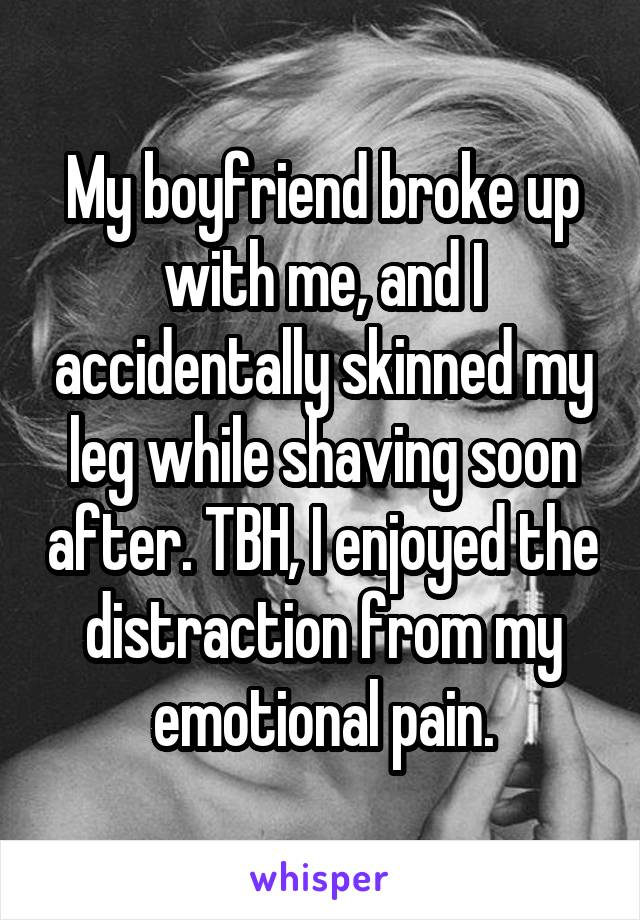 My boyfriend broke up with me, and I accidentally skinned my leg while shaving soon after. TBH, I enjoyed the distraction from my emotional pain.