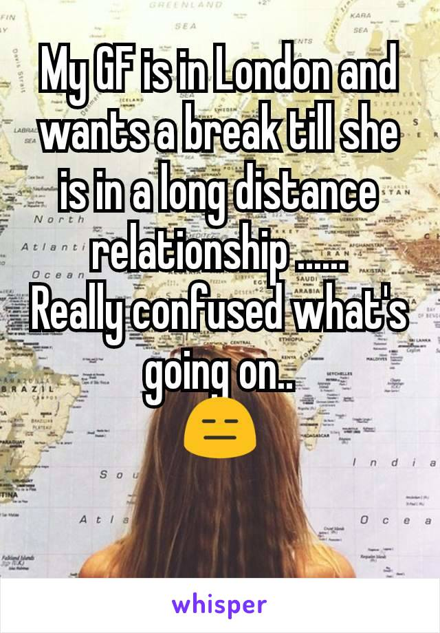 My GF is in London and wants a break till she is in a long distance  relationship ...... Really confused what's going on.. 😑